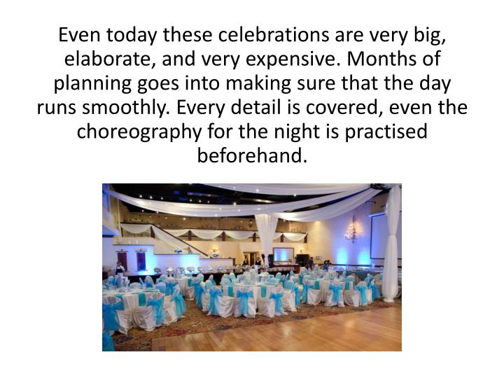Even today these celebrations are very big, elaborate, and very expensive. Months of planning goes into making sure that the day runs smoothly. Every detail is covered, even the choreography for the night is practised beforehand.