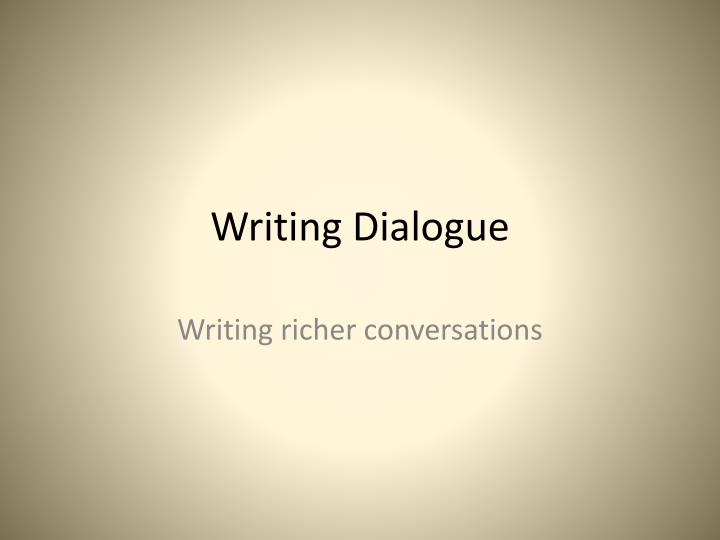 powerpoint presentation on dialogue writing Writing dialogue - powerpoint a highly interactive class presentation, explaining the rules and giving practical examples of the punctuation and conventions involved when writing.