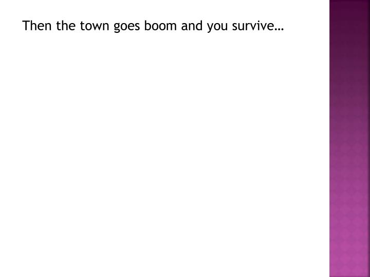 Then the town goes boom and you survive…