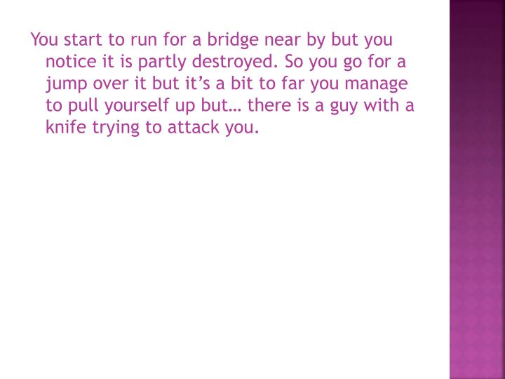 You start to run for a bridge near by but you notice it is partly destroyed. So you go for a jump over it but it's a bit to far you manage to pull yourself up but… there is a guy with a knife trying to attack you.