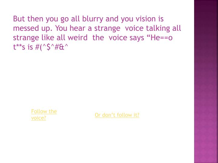"""But then you go all blurry and you vision is messed up. You hear a strange  voice talking all strange like all weird  the  voice says """"He==o t**s is #(^$^#&^"""