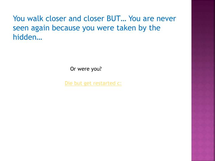 You walk closer and closer BUT… You are never seen again because you were taken by the hidden…