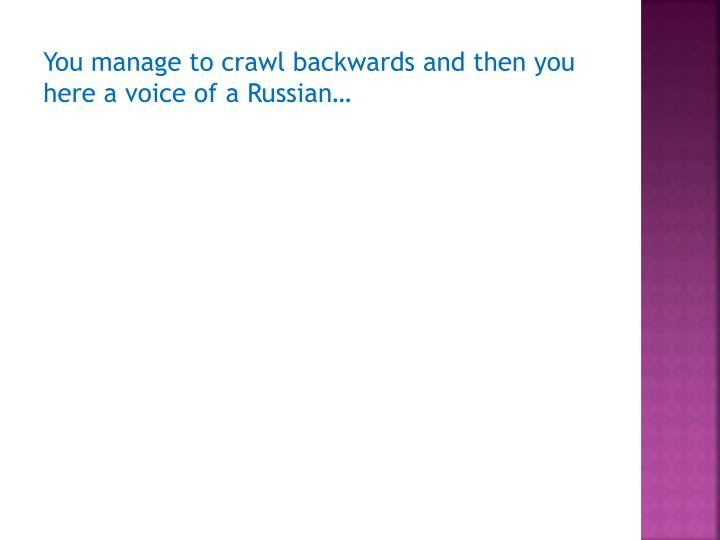 You manage to crawl backwards and then you here a voice of a Russian…