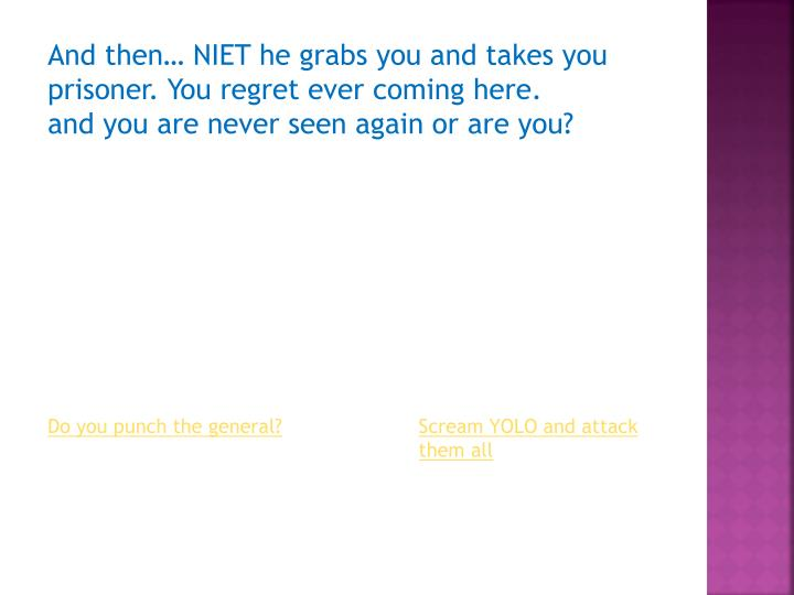 And then… NIET he grabs you and takes you