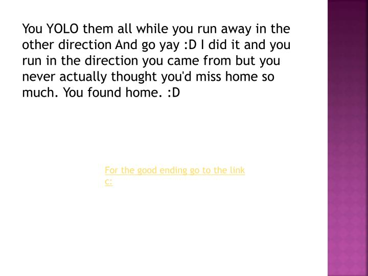 You YOLO them all while you run away in the other direction And go yay :D I did it and you run in the direction you came from but you never actually thought you'd miss home so much. You found home. :D