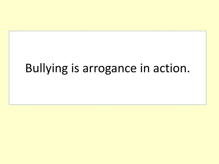 Bullying is arrogance in action.