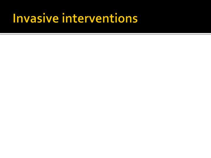 Invasive interventions