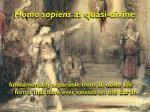 homo sapiens as quasi divine