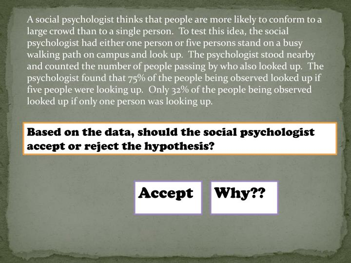 A social psychologist thinks that people are more likely to conform to a large crowd than to a single person. To test this idea, the social psychologist had either one person or five persons stand on a busy walking path on campus and look up. The psychologist stood nearby and counted the number of people passing by who also looked up.  The psychologist found that 75% of the people being observed looked up if five people were looking up.  Only 32% of the people being observed looked up if only one person was looking up.