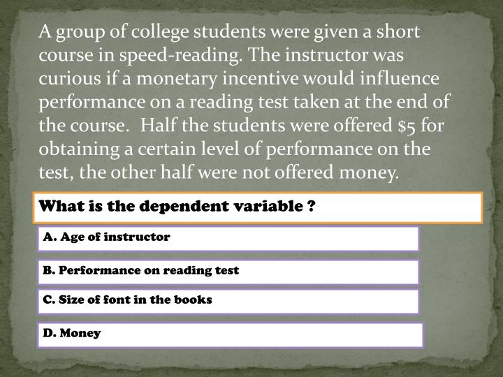 A group of college students were given a short course in speed-reading. The instructor was curious if a monetary incentive would influence performance on a reading test taken at the end of the course. Half the students were offered $5 for obtaining a certain level of performance on the test, the other half were not offered money.