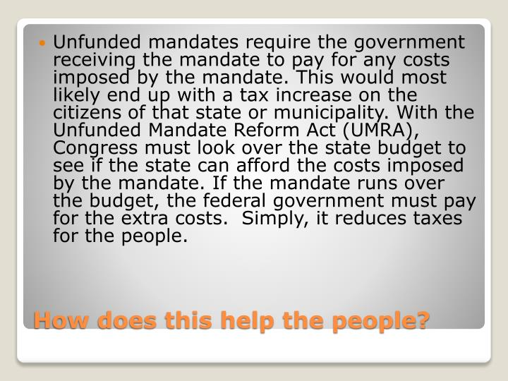 Unfunded mandates require the government receiving the mandate to pay for any costs imposed by the mandate. This would most likely end up with a tax increase on the citizens of that state or municipality. With the Unfunded Mandate Reform Act (UMRA), Congress must look over the state budget to see if the state can afford the costs imposed by the mandate. If the mandate runs over the budget, the federal government must pay for the extra costs.  Simply, it reduces taxes for the people.