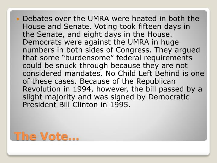 "Debates over the UMRA were heated in both the House and Senate. Voting took fifteen days in the Senate, and eight days in the House. Democrats were against the UMRA in huge numbers in both sides of Congress. They argued that some ""burdensome"" federal requirements could be snuck through because they are not considered mandates. No Child Left Behind is one of these cases. Because of the Republican Revolution in 1994, however, the bill passed by a slight majority and was signed by Democratic President Bill Clinton in 1995."