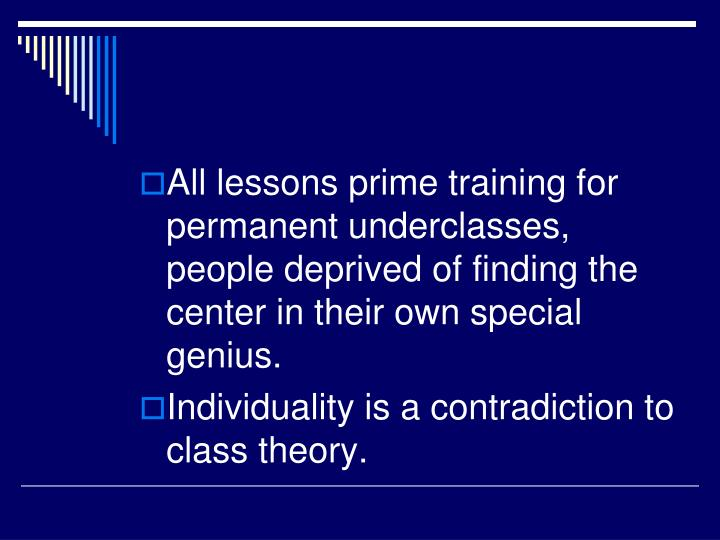 All lessons prime training for permanent underclasses, people deprived of finding the center in their own special genius.