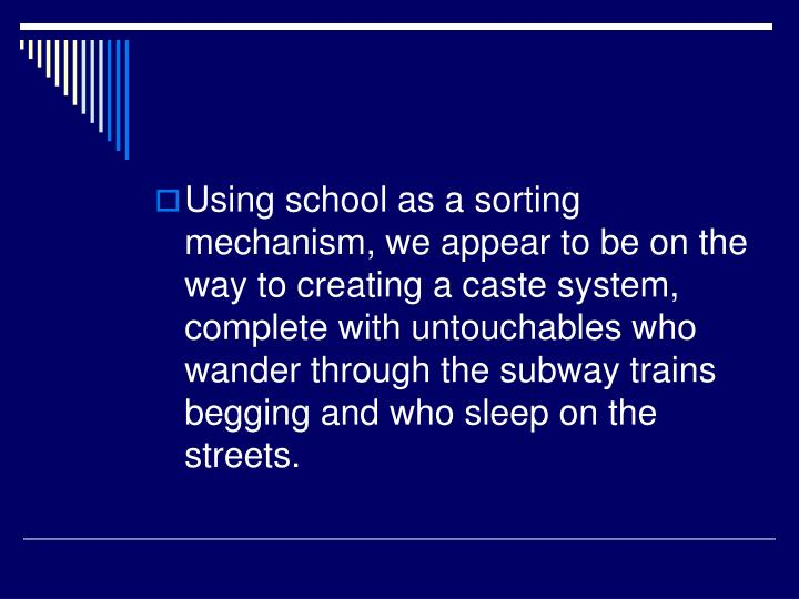 Using school as a sorting mechanism, we appear to be on the way to creating a caste system, complete with untouchables who wander through the subway trains begging and who sleep on the streets.