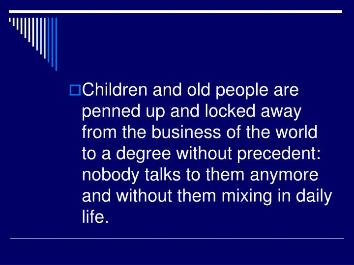 Children and old people are penned up and locked away from the business of the world to a degree without precedent: nobody talks to them anymore and without them mixing in daily life.