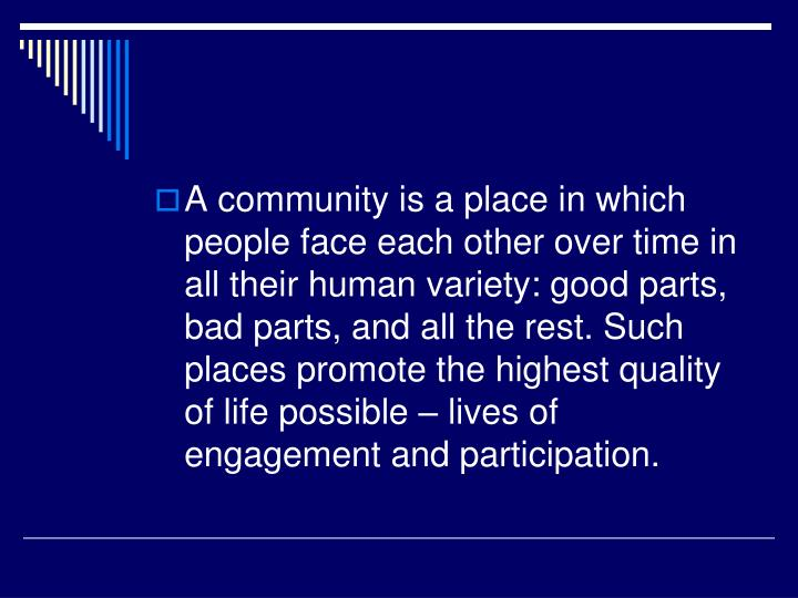 A community is a place in which people face each other over time in all their human variety: good parts, bad parts, and all the rest. Such places promote the highest quality of life possible – lives of engagement and participation.
