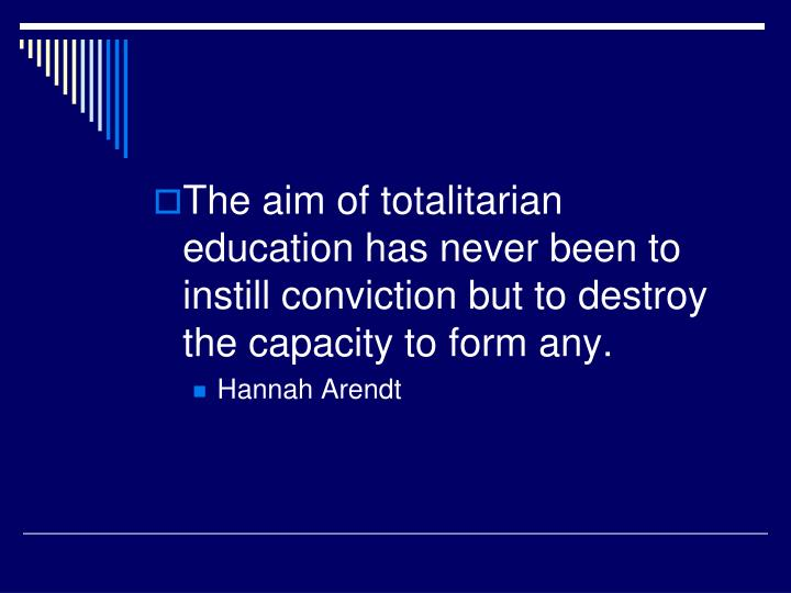The aim of totalitarian education has never been to instill conviction but to destroy the capacity to form any.