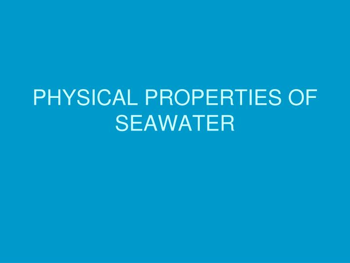 the properties of seawater Properties of seawater temperature, pressure, and salinity are the three most important properties of seawater, and they determine the other physical properties associated with seawater this differs from pure water, where only pressure and temperature determine the physical properties.
