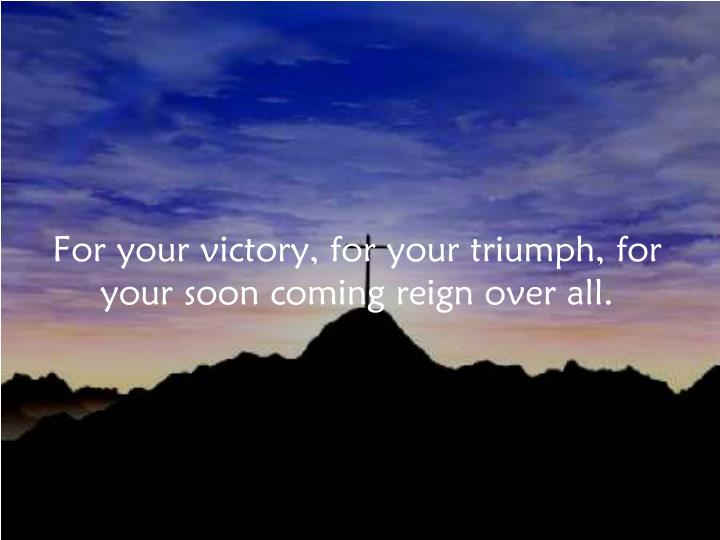For your victory, for your triumph, for your soon coming reign over all.