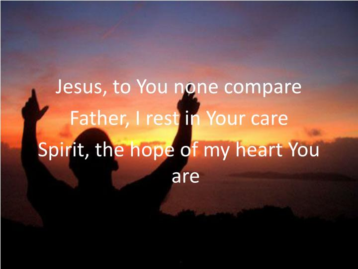 Jesus, to You none compare