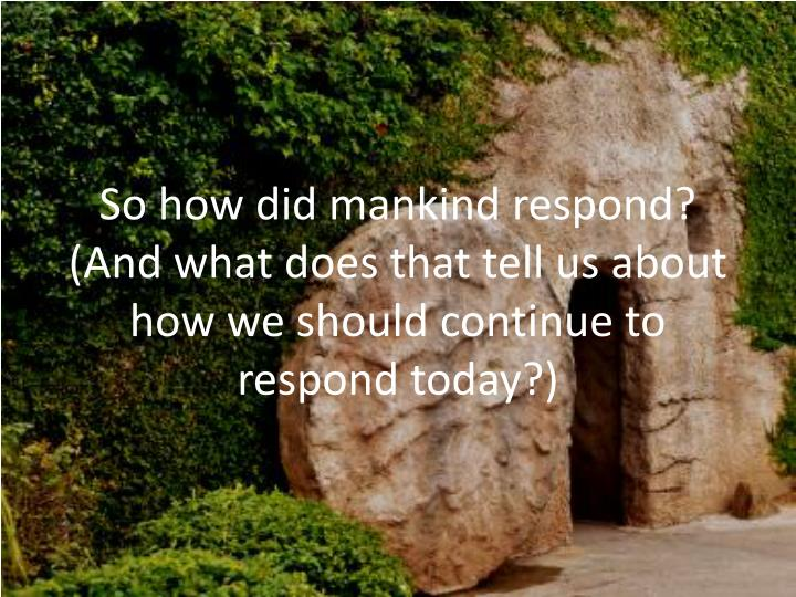 So how did mankind respond?  (And what does that tell us about how we should continue to respond today?)