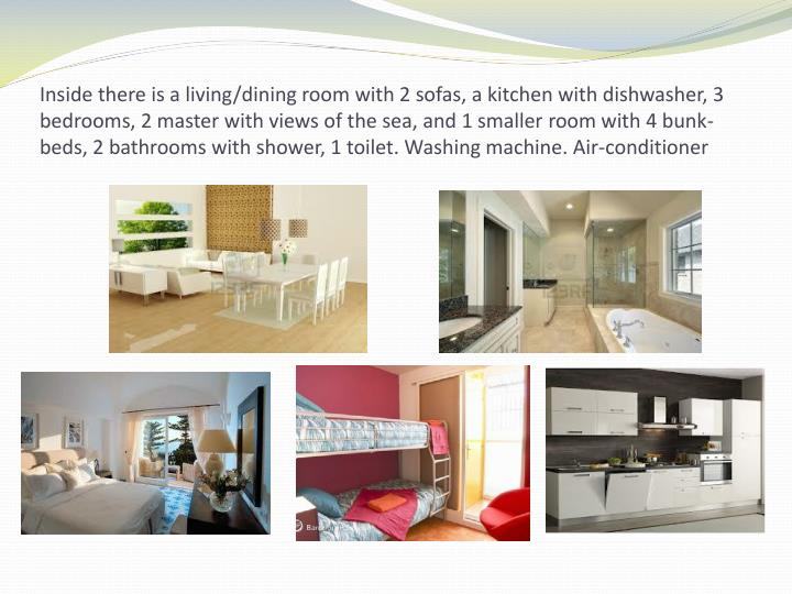 Inside there is a living/dining room with 2 sofas, a kitchen with dishwasher, 3 bedrooms, 2 master with views of the sea, and 1 smaller room with 4 bunk-beds, 2 bathrooms with shower, 1 toilet. Washing machine. Air-conditioner