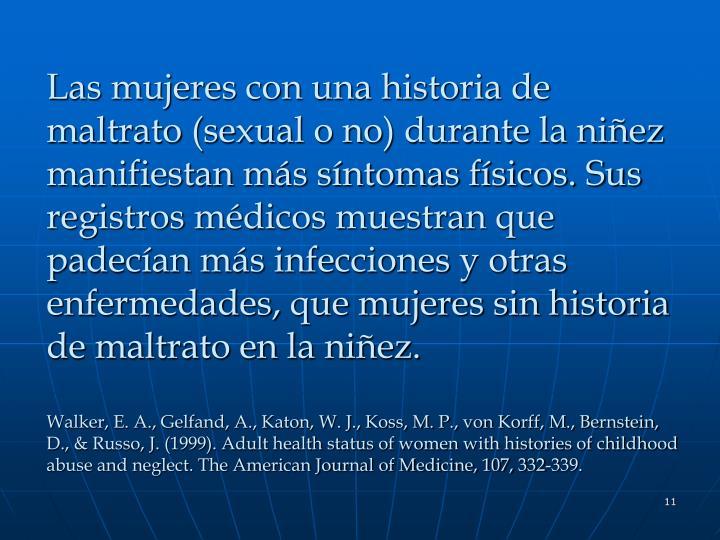 Las mujeres con una historia de maltrato (sexual o no) durante la niñez manifiestan más síntomas físicos. Sus registros médicos muestran que padecían más infecciones y otras enfermedades, que mujeres sin historia de maltrato en la niñez.