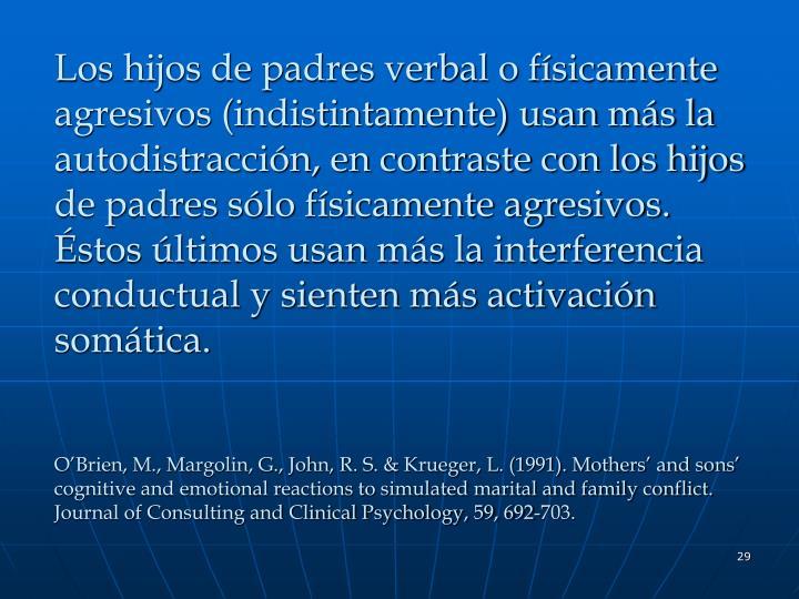 Los hijos de padres verbal o físicamente agresivos (indistintamente) usan más la autodistracción, en contraste con los hijos de padres sólo físicamente agresivos. Éstos últimos usan más la interferencia conductual y sienten más activación somática.