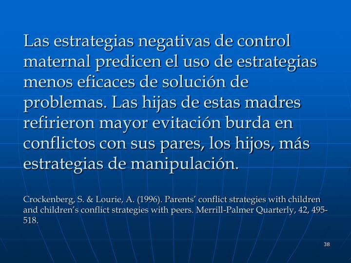 Las estrategias negativas de control maternal predicen el uso de estrategias menos eficaces de solución de problemas. Las hijas de estas madres refirieron mayor evitación burda en conflictos con sus pares, los hijos, más estrategias de manipulación.