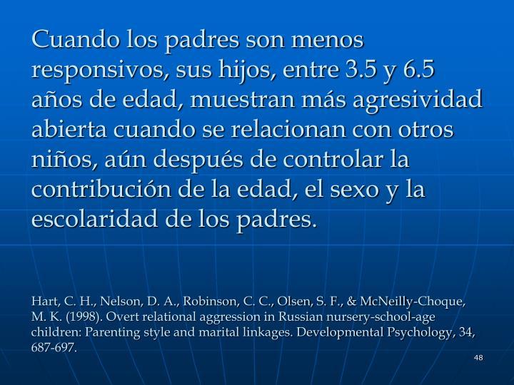 Cuando los padres son menos responsivos, sus hijos, entre 3.5 y 6.5 años de edad, muestran más agresividad abierta cuando se relacionan con otros niños, aún después de controlar la contribución de la edad, el sexo y la escolaridad de los padres.
