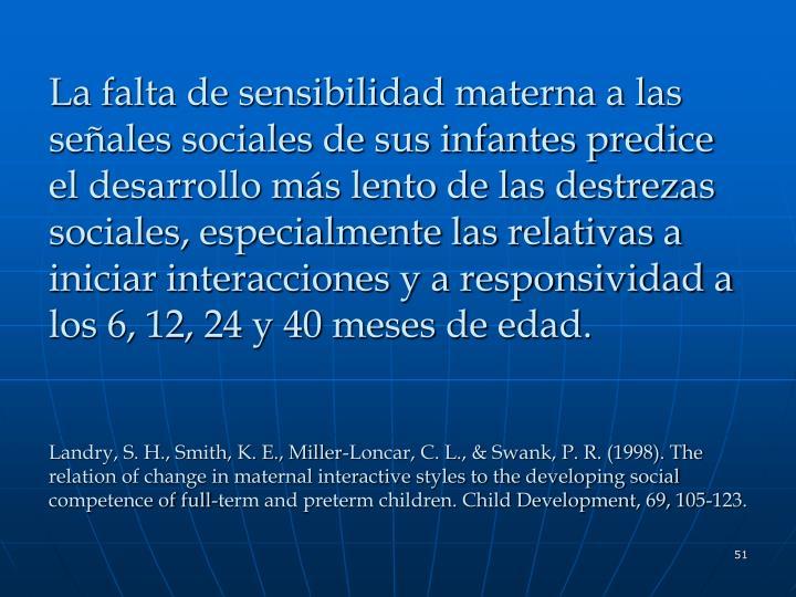 La falta de sensibilidad materna a las señales sociales de sus infantes predice el desarrollo más lento de las destrezas sociales, especialmente las relativas a iniciar interacciones y a responsividad a los 6, 12, 24 y 40 meses de edad.