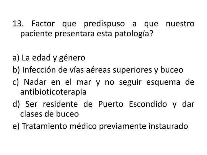 13. Factor que predispuso a que nuestro paciente presentara esta patología