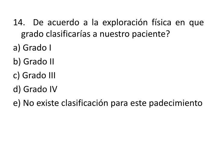 14.  De acuerdo a la exploración física en que grado clasificarías a nuestro paciente?