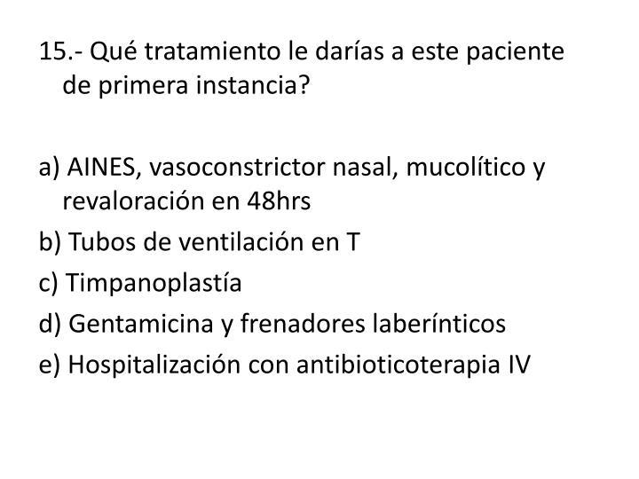 15.- Qué tratamiento le darías a este paciente de primera instancia