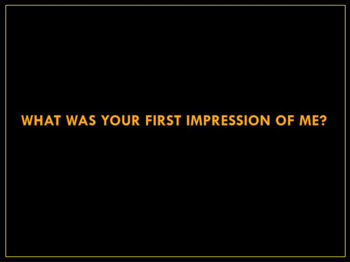 WHAT WAS YOUR FIRST IMPRESSION OF ME?