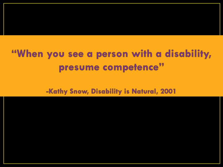 """""""When you see a person with a disability, presume competence"""""""