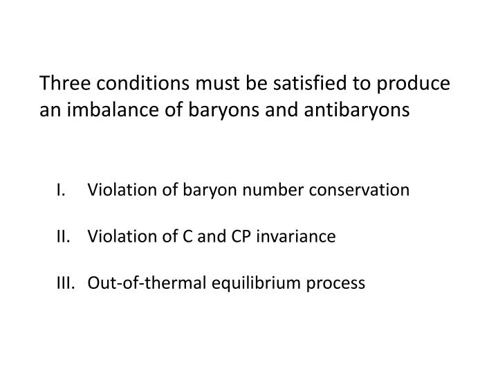 Three conditions must be satisfied to produce an imbalance of baryons and antibaryons