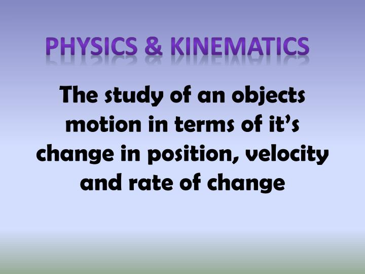 the study of an objects motion in terms of it s change in position velocity and rate of change n.
