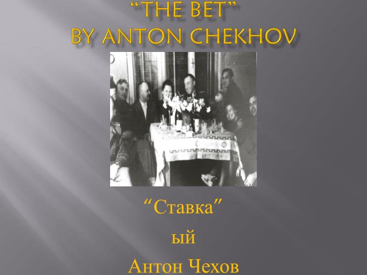 the theme of the bet by anton chekhov The bet by anton chekhov what was the object of that bet what is the good of that man's losing fifteen years of his life and my throwing away two millions can it prove that the death penalty is better or worse than imprisonment for life v makovsky, the prisoner,.