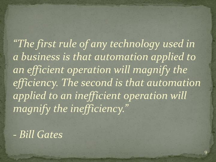 """The first rule of any technology used in a business is that automation applied to an efficient operation will magnify the efficiency. The second is that automation applied to an inefficient operation will magnify the inefficiency"