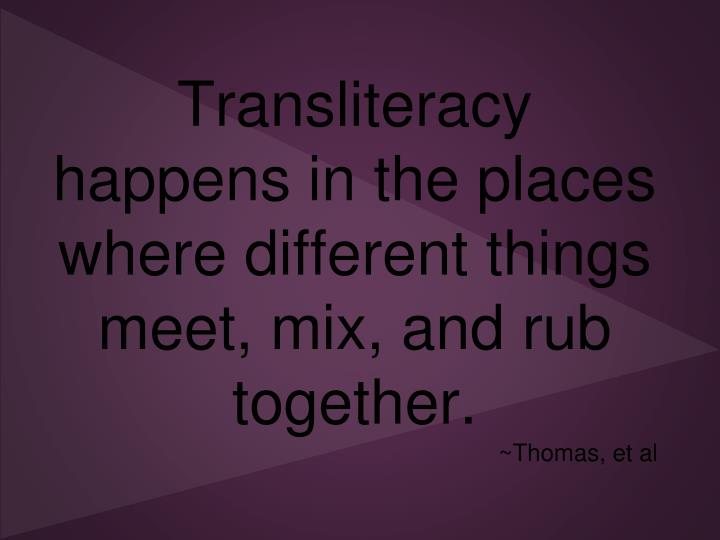 Transliteracy happens in the places where different things meet, mix, and rub together.