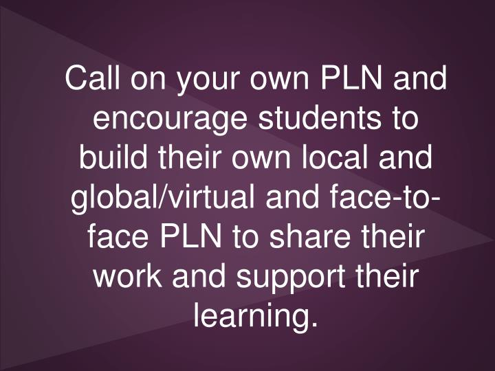 Call on your own PLN and encourage students to build their own local and global/virtual and face-to-face PLN to share their work and support their learning.