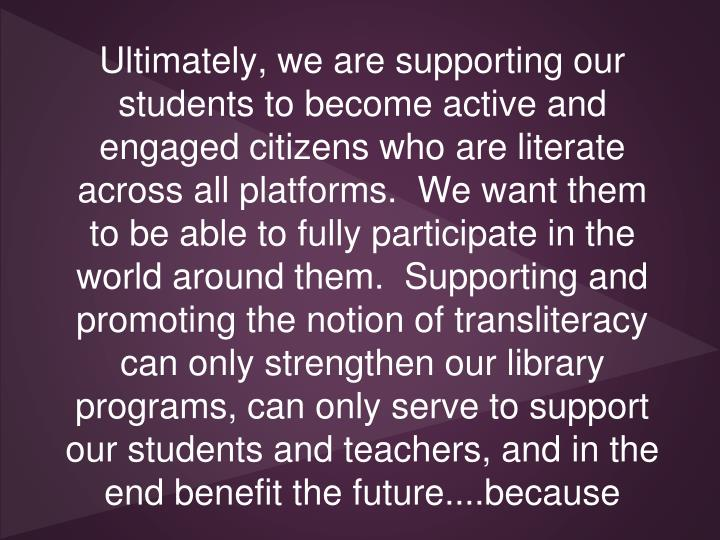 Ultimately, we are supporting our students to become active and engaged citizens who are literate across all platforms.  We want them to be able to fully participate in the world around them.  Supporting and promoting the notion of transliteracy can only strengthen our library programs, can only serve to support our students and teachers, and in the end benefit the future....because