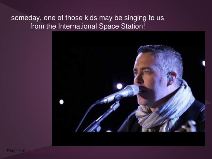 someday, one of those kids may be singing to us from the International Space Station!