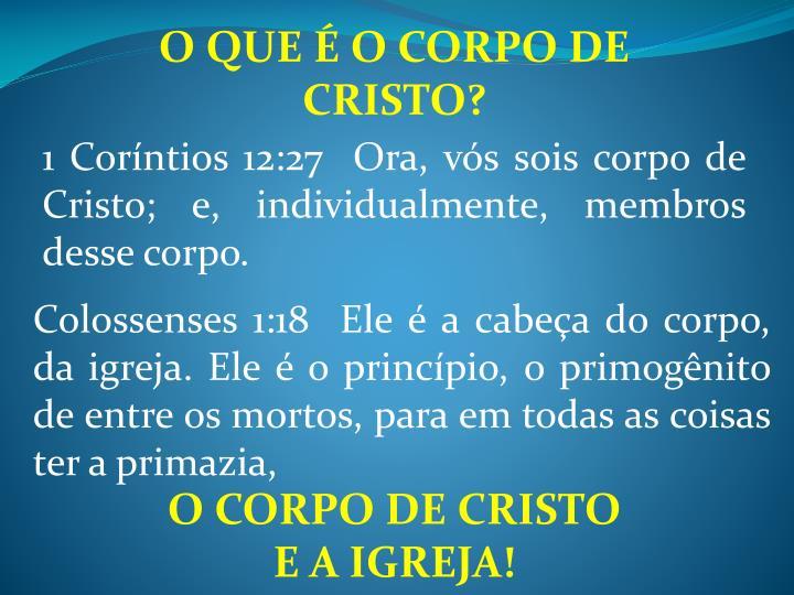 1 Coríntios 12:27  Ora, vós sois corpo de Cristo; e, individualmente, membros desse corpo.
