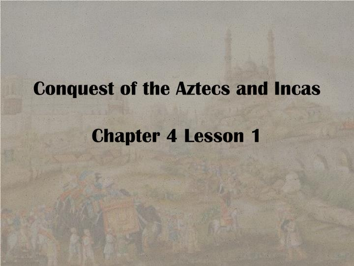 conquest of the aztecs and incas chapter 4 lesson 1 n.
