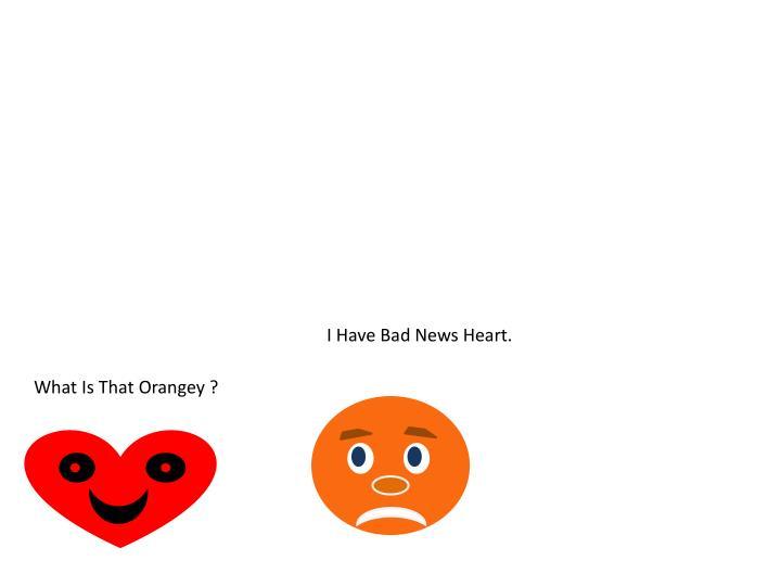 I Have Bad News Heart.