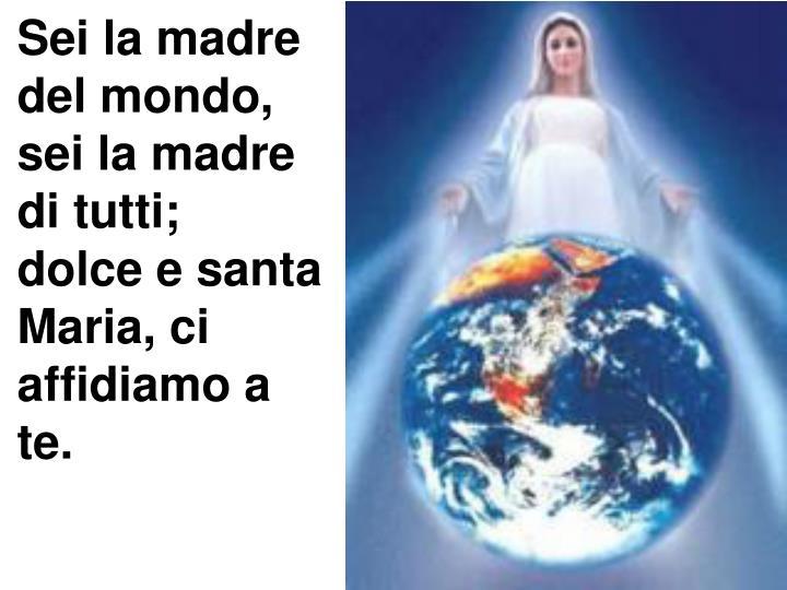 Sei la madre del mondo, sei la madre di tutti;