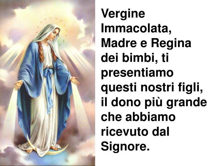Vergine Immacolata, Madre e Regina dei bimbi, ti presentiamo questi nostri figli, il dono più grande che abbiamo ricevuto dal Signore