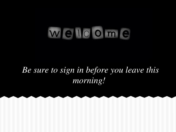 Be sure to sign in before you leave this morning!